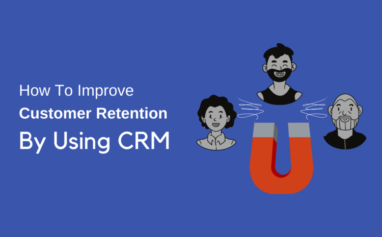 how to improve customer retention by using CRM