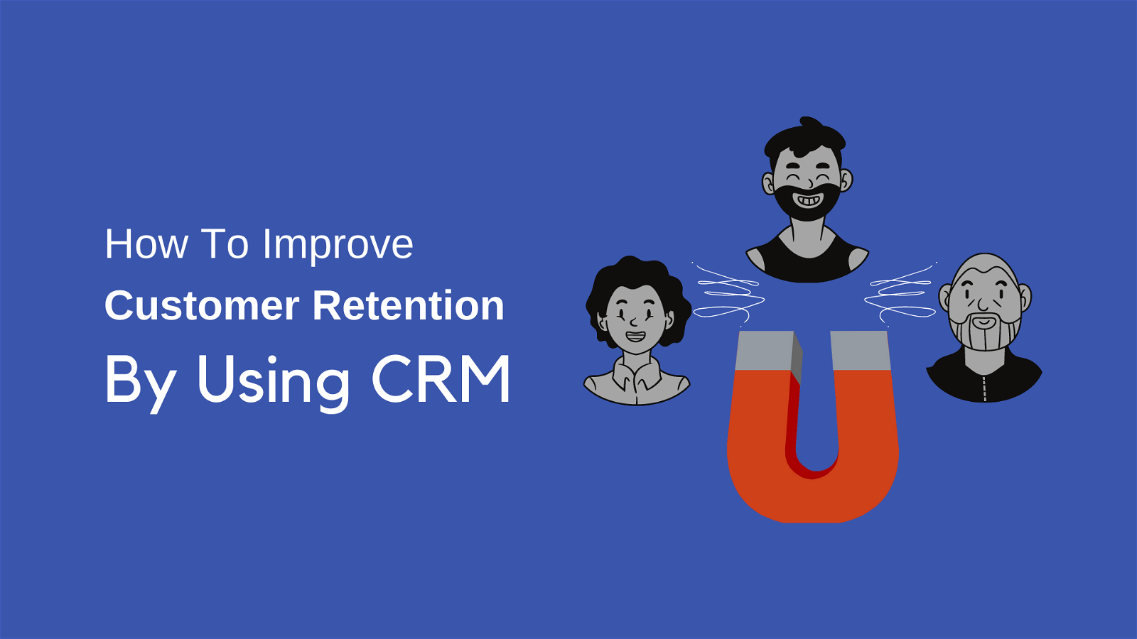 How To Improve Customer Retention By Using CRM: Grow Your Business